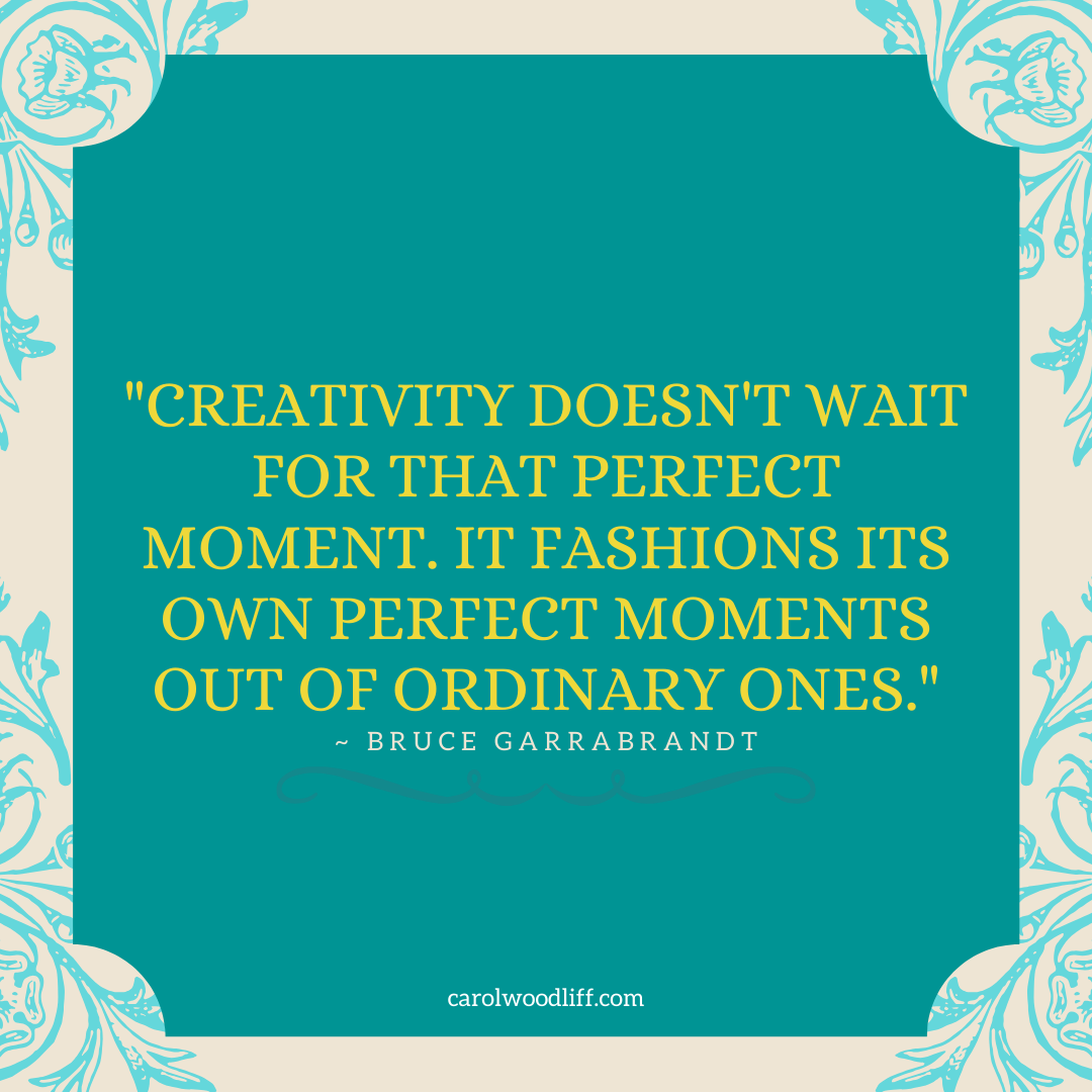 """""""Creativity doesn't wait for that perfect moment. It fashions its own perfect moments out of ordinary ones."""" Bruce Garrabrandt"""